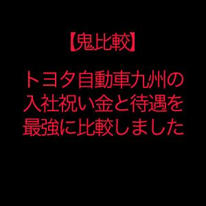 【鬼比較】期間工とトヨタ自動車九州の入社祝い金が半端ないって!